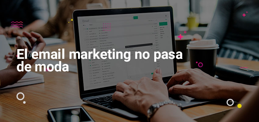 el-email-marketing-no-pasa-de-moda